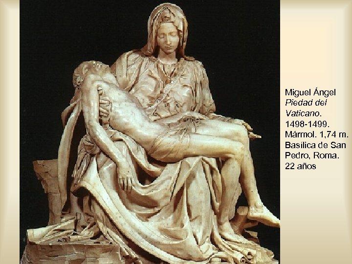 Miguel Ángel Piedad del Vaticano. 1498 -1499. Mármol. 1, 74 m. Basílica de San