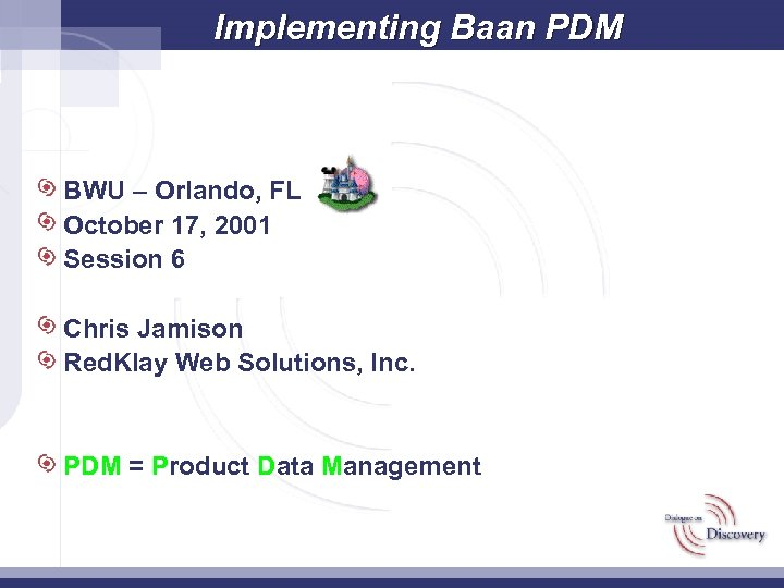 Implementing Baan PDM BWU – Orlando, FL October 17, 2001 Session 6 Chris Jamison