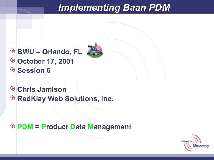 Implementing Baan PDM BWU – Orlando, FL October 17, 2001 Session 6 Chris Jamison