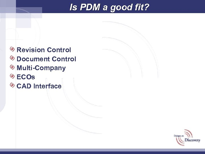 Is PDM a good fit? Revision Control Document Control Multi-Company ECOs CAD Interface