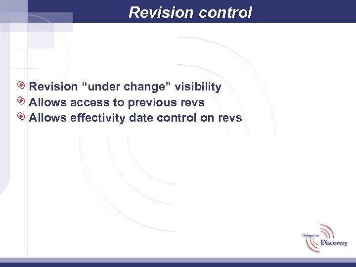 "Revision control Revision ""under change"" visibility Allows access to previous revs Allows effectivity date"