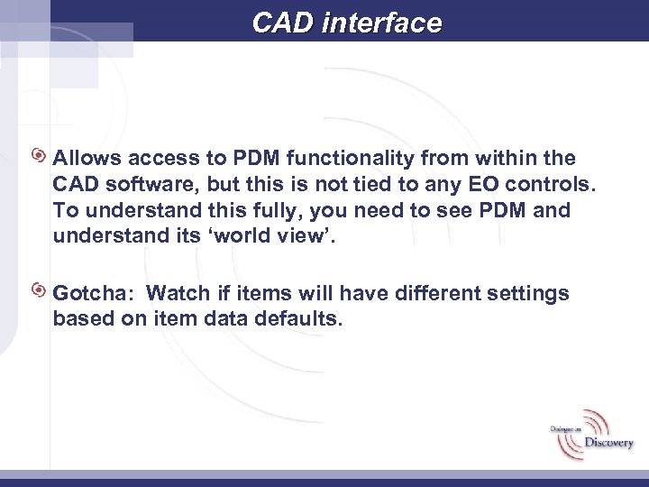 CAD interface Allows access to PDM functionality from within the CAD software, but this