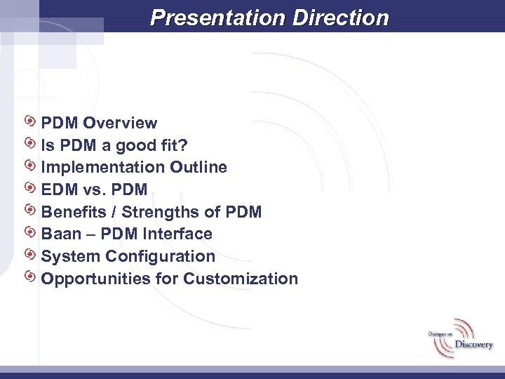 Presentation Direction PDM Overview Is PDM a good fit? Implementation Outline EDM vs. PDM