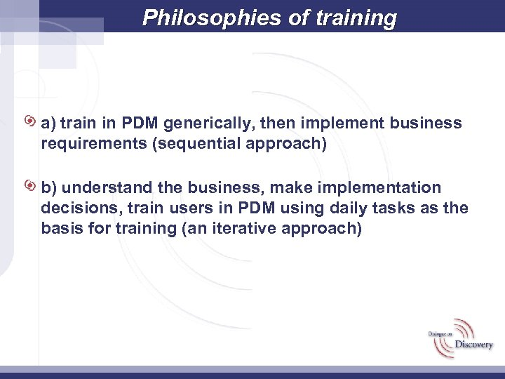 Philosophies of training a) train in PDM generically, then implement business requirements (sequential approach)