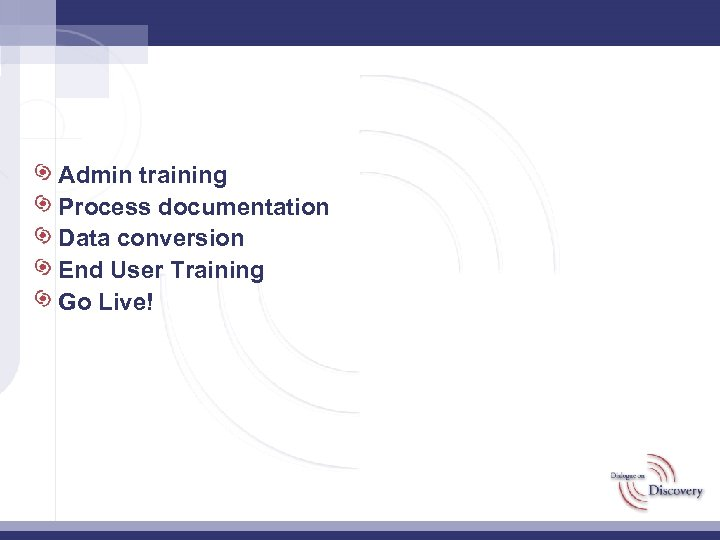 Admin training Process documentation Data conversion End User Training Go Live!