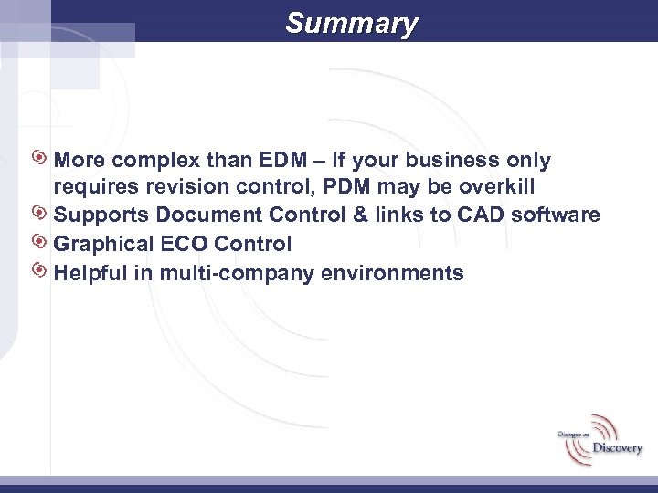 Summary More complex than EDM – If your business only requires revision control, PDM