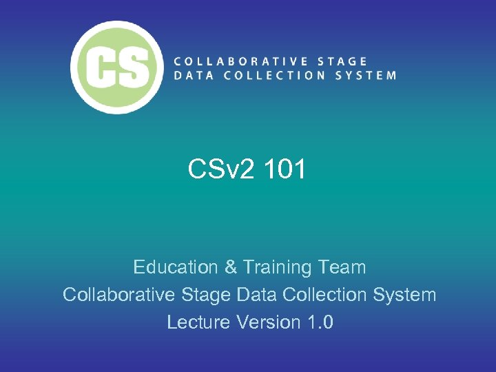 CSv 2 101 Education & Training Team Collaborative Stage Data Collection System Lecture Version