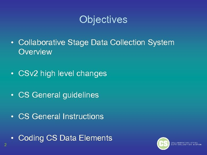Objectives • Collaborative Stage Data Collection System Overview • CSv 2 high level changes