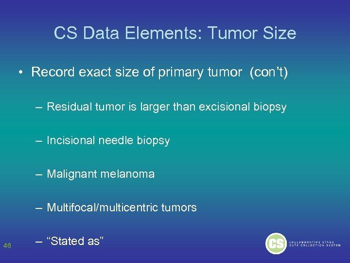 CS Data Elements: Tumor Size • Record exact size of primary tumor (con't) –