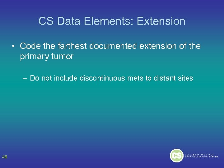 CS Data Elements: Extension • Code the farthest documented extension of the primary tumor