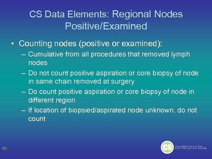 CS Data Elements: Regional Nodes Positive/Examined • Counting nodes (positive or examined): – Cumulative
