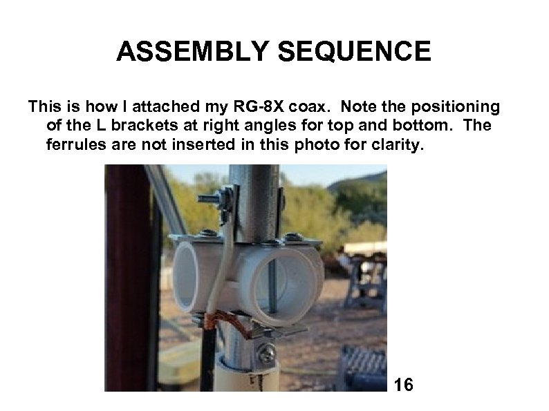 ASSEMBLY SEQUENCE This is how I attached my RG-8 X coax. Note the positioning