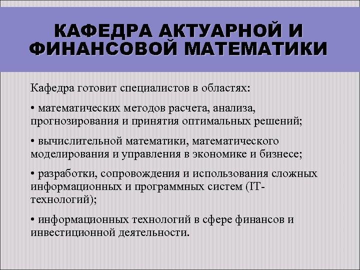 КАФЕДРА АКТУАРНОЙ И ФИНАНСОВОЙ МАТЕМАТИКИ Кафедра готовит специалистов в областях: • математических методов расчета,
