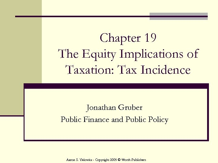 Chapter 19 The Equity Implications of Taxation: Tax Incidence Jonathan Gruber Public Finance and