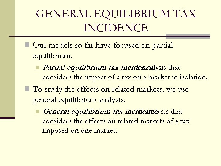 GENERAL EQUILIBRIUM TAX INCIDENCE n Our models so far have focused on partial equilibrium.