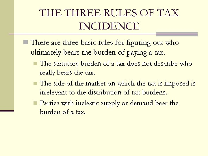 THE THREE RULES OF TAX INCIDENCE n There are three basic rules for figuring