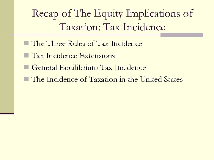 Recap of The Equity Implications of Taxation: Tax Incidence n The Three Rules of