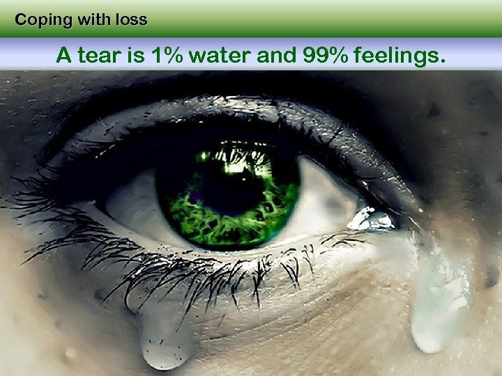Coping with loss A tear is 1% water and 99% feelings.