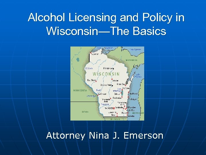 Alcohol Licensing and Policy in Wisconsin—The Basics Attorney Nina J. Emerson