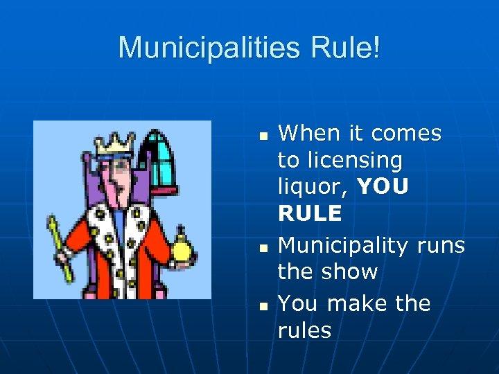 Municipalities Rule! n n n When it comes to licensing liquor, YOU RULE Municipality