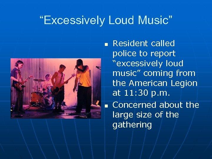 """Excessively Loud Music"" n n Resident called police to report ""excessively loud music"" coming"