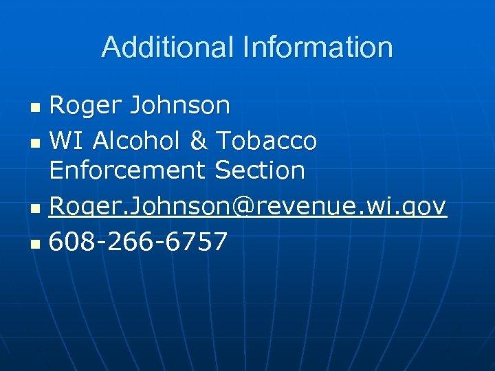Additional Information Roger Johnson n WI Alcohol & Tobacco Enforcement Section n Roger. Johnson@revenue.