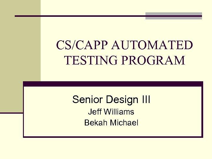 CS/CAPP AUTOMATED TESTING PROGRAM Senior Design III Jeff Williams Bekah Michael