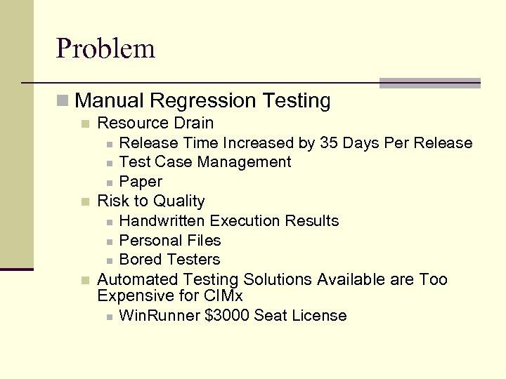 Problem n Manual Regression Testing n n n Resource Drain n Release Time Increased