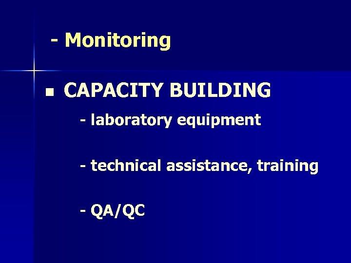 - Monitoring n CAPACITY BUILDING - laboratory equipment - technical assistance, training - QA/QC