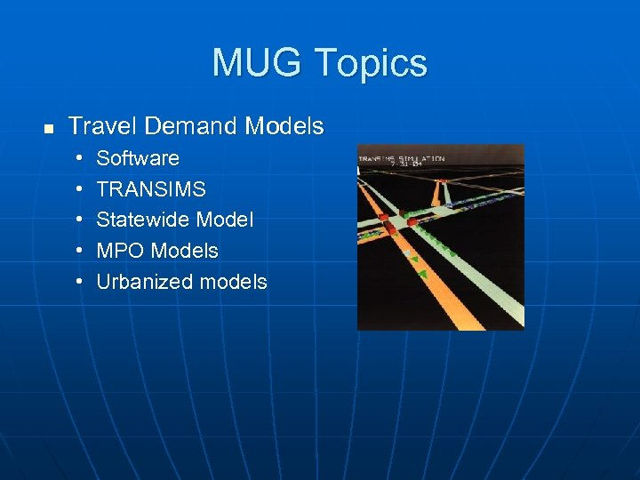 MUG Topics n Travel Demand Models • • • Software TRANSIMS Statewide Model MPO