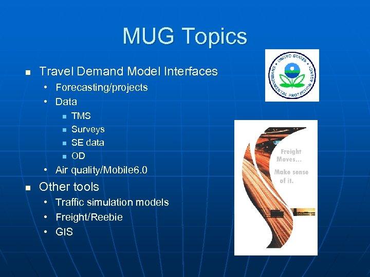 MUG Topics n Travel Demand Model Interfaces • Forecasting/projects • Data n n TMS