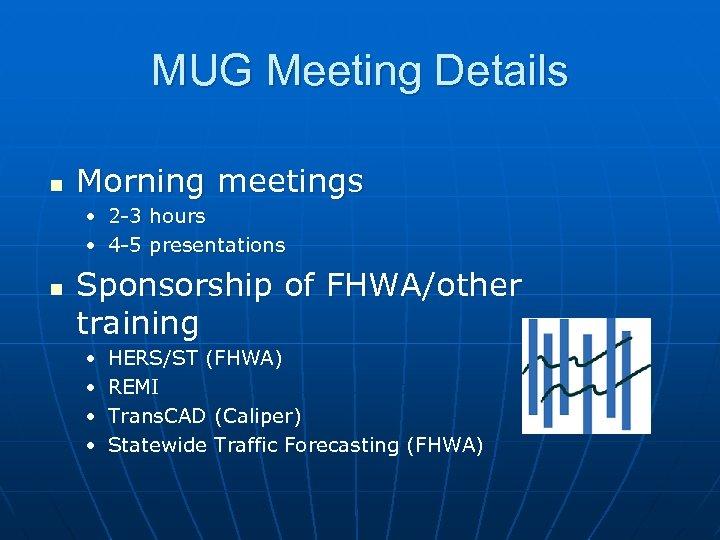 MUG Meeting Details n Morning meetings • 2 -3 hours • 4 -5 presentations