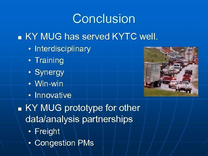 Conclusion n KY MUG has served KYTC well. • • • n Interdisciplinary Training