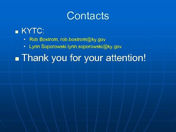Contacts n KYTC: • Rob Bostrom, rob. bostrom@ky. gov • Lynn Soporowski lynn. soporowski@ky.