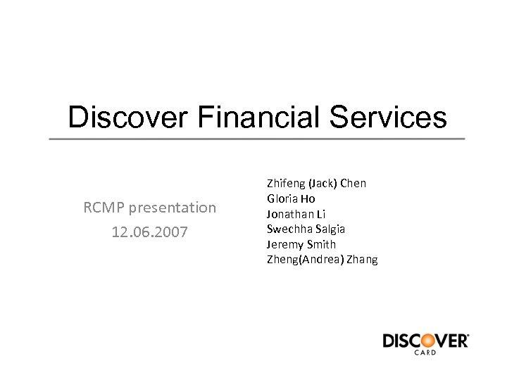 Discover Financial Services RCMP presentation 12. 06. 2007 Zhifeng (Jack) Chen Gloria Ho Jonathan