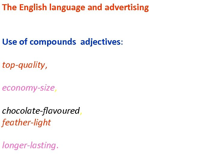 The English language and advertising Use of compounds adjectives: top-quality, economy-size, chocolate-flavoured, feather-light longer-lasting.