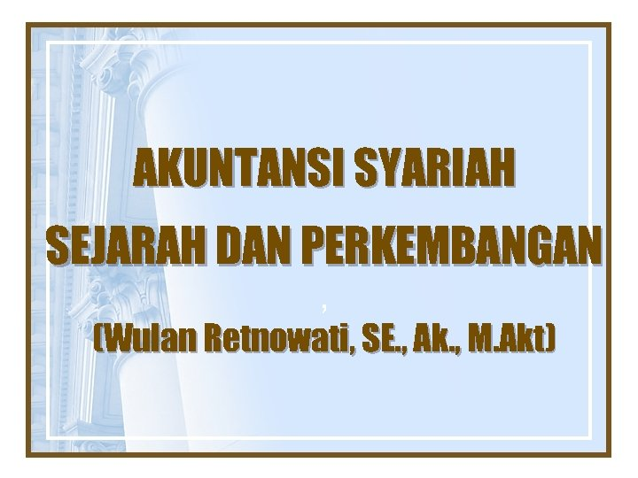 AKUNTANSI SYARIAH SEJARAH DAN PERKEMBANGAN , (Wulan Retnowati, SE. , Ak. , M. Akt)