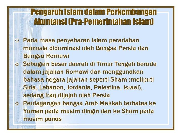 Pengaruh Islam dalam Perkembangan Akuntansi (Pra-Pemerintahan Islam) o Pada masa penyebaran Islam peradaban manusia