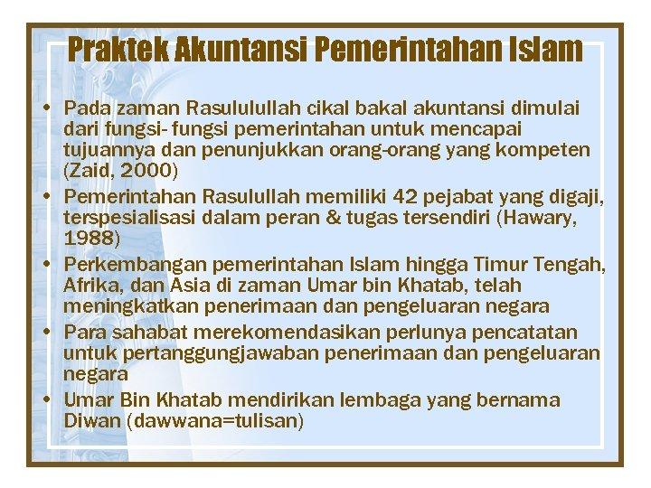 Praktek Akuntansi Pemerintahan Islam • Pada zaman Rasululullah cikal bakal akuntansi dimulai dari fungsi-