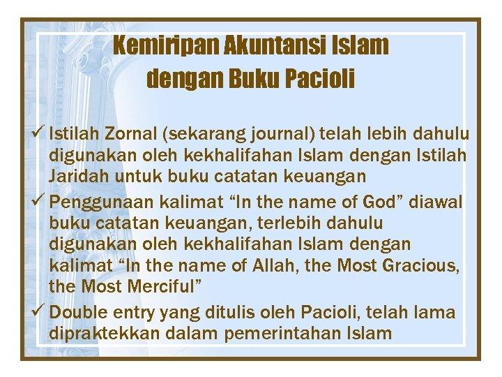 Kemiripan Akuntansi Islam dengan Buku Pacioli ü Istilah Zornal (sekarang journal) telah lebih dahulu