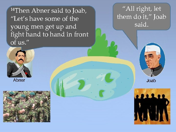 "14 Then Abner said to Joab, ""Let's have some of the young men get"