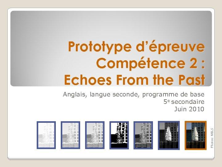 Prototype d'épreuve Compétence 2 : Echoes From the Past Photos: MELS Anglais, langue seconde,