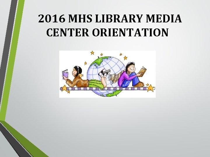 2016 MHS LIBRARY MEDIA CENTER ORIENTATION