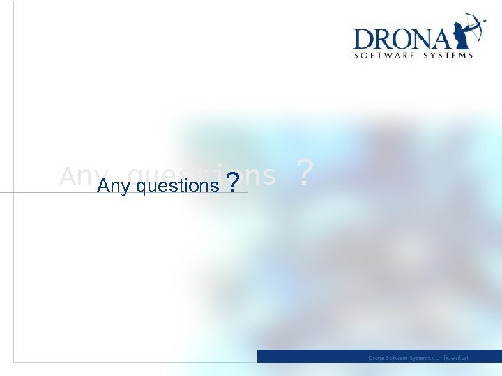 Any questions ? ? Drona Software Systems confidential