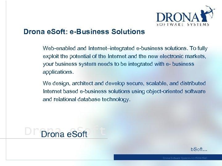 Drona e. Soft: e-Business Solutions Web-enabled and Internet–integrated e-business solutions. To fully exploit the