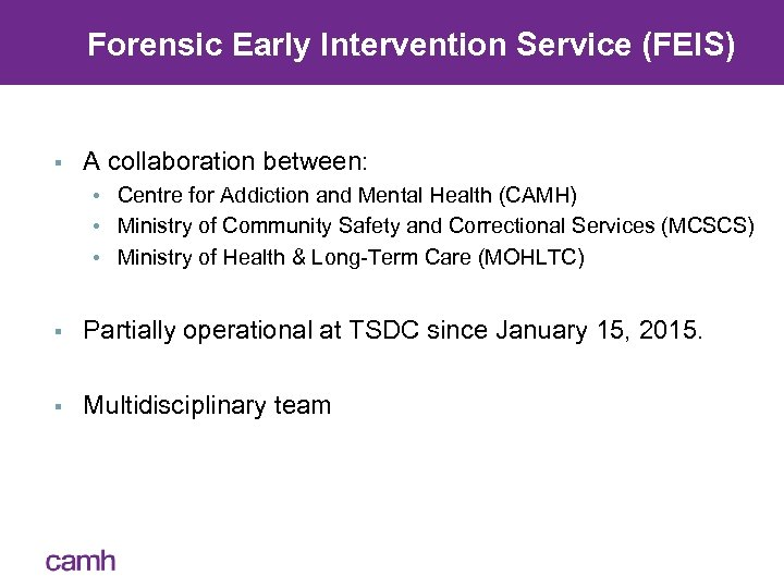 Forensic Early Intervention Service (FEIS) § A collaboration between: • Centre for Addiction and