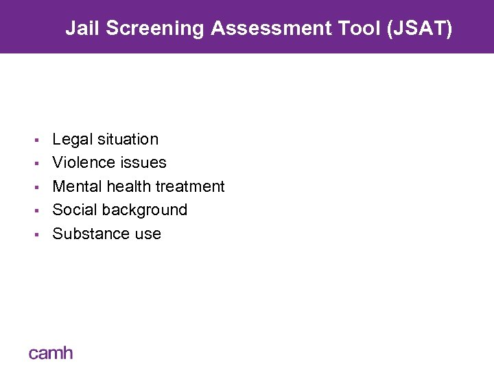 Jail Screening Assessment Tool (JSAT) § § § Legal situation Violence issues Mental health