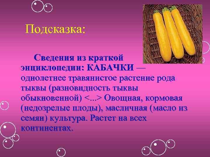 Подсказка: Сведения из краткой энциклопедии: КАБАЧКИ — однолетнее травянистое растение рода тыквы (разновидность тыквы