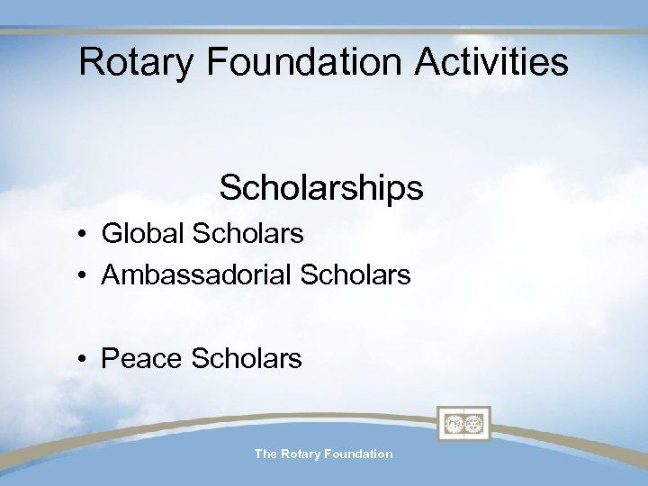 Rotary Foundation Activities Scholarships • Global Scholars • Ambassadorial Scholars • Peace Scholars The