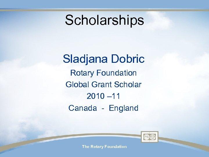 Scholarships Sladjana Dobric Rotary Foundation Global Grant Scholar 2010 – 11 Canada - England